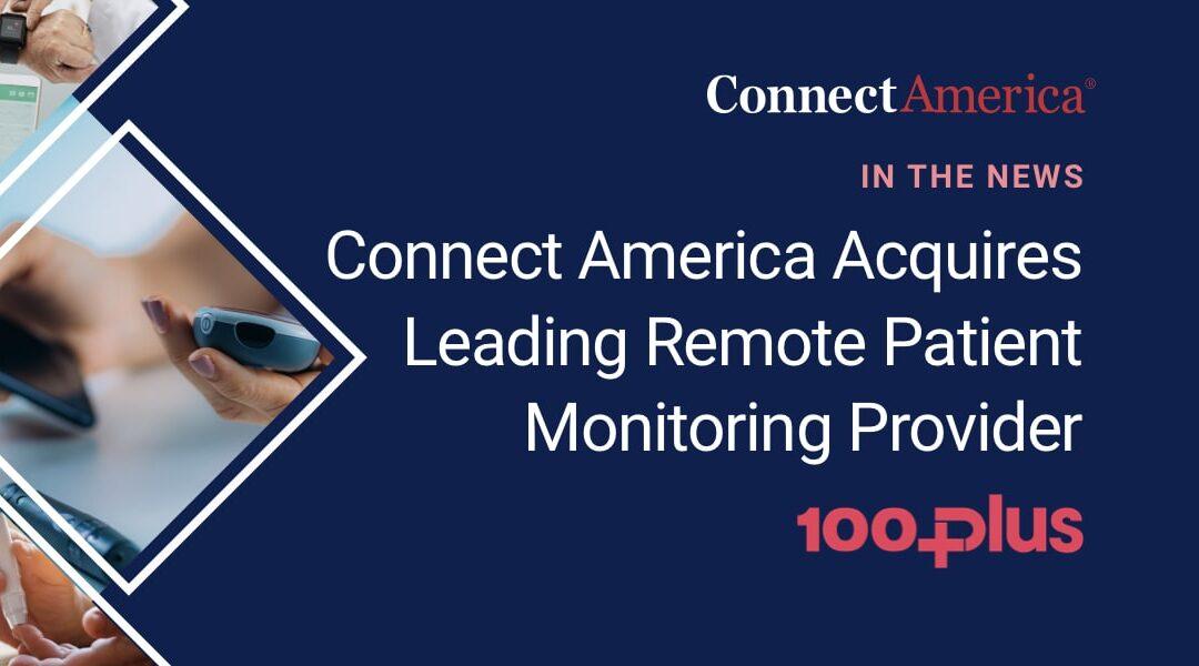 Connect America Acquires Leading Remote Patient Monitoring Provider 100Plus
